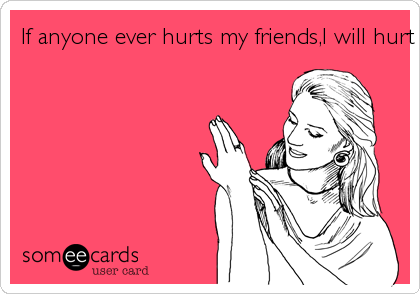 If anyone ever hurts my friends,I will hurt THEM.