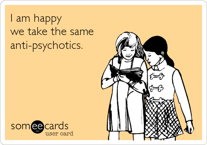 I am happy  we take the same  anti-psychotics.