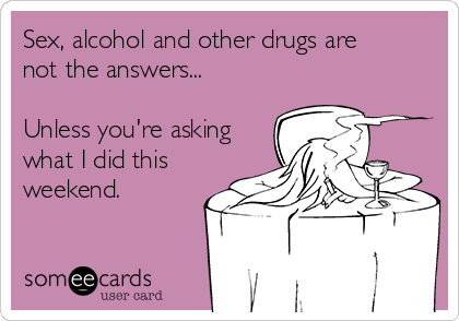 Sex, alcohol and other drugs are  not the answers...  Unless you're asking what I did this weekend.