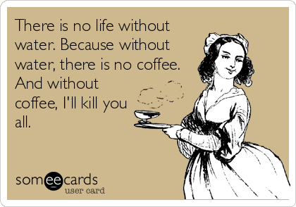 There is no life without water. Because without water, there is no coffee. And without coffee, I'll kill you all.