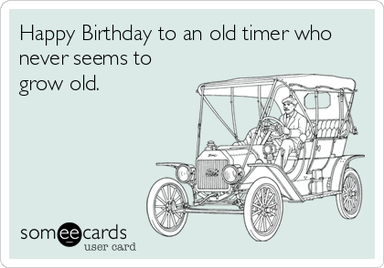 Happy Birthday to an old timer who never seems to grow old.