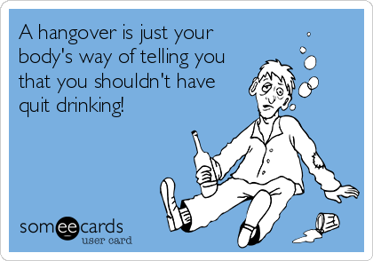 A hangover is just your body's way of telling you that you shouldn't have quit drinking!