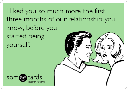 I liked you so much more the first three months of our relationship-you know, before you started being yourself.