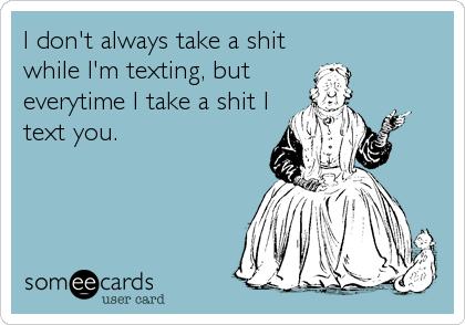 I don't always take a shit while I'm texting, but everytime I take a shit I text you.