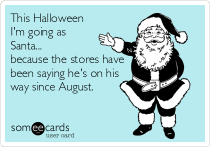 This Halloween I'm going as Santa... because the stores have been saying he's on his way since August.
