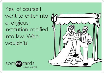 Yes, of course I want to enter into a religious institution codified into law. Who wouldn't?