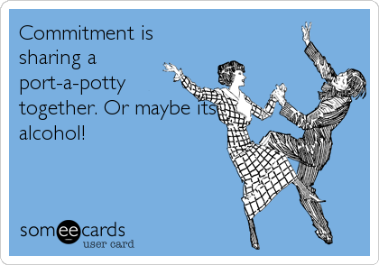 Commitment is sharing a port-a-potty together. Or maybe its alcohol!