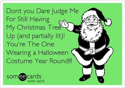 Dont you Dare Judge Me For Still Having My Christmas Tree Up (and partially lit)! You're The One Wearing a Halloween Costume Year Round!!!