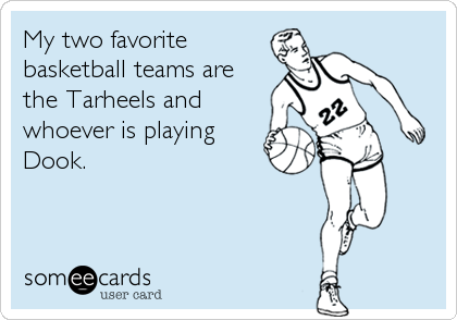 My two favorite basketball teams are the Tarheels and whoever is playing Dook.
