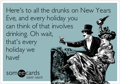 Here's to all the drunks on New Years Eve, and every holiday you can think of that involves drinking. Oh wait, that's every holiday we have!