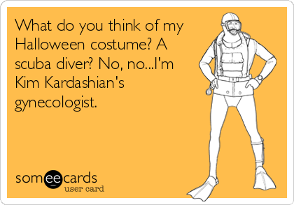 What do you think of my Halloween costume? A scuba diver? No, no...I'm Kim Kardashian's gynecologist.