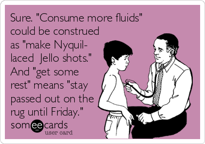 "Sure. ""Consume more fluids"" could be construed as ""make Nyquil- laced  Jello shots."" And ""get some rest"" means ""stay passed out on the rug until Friday."""