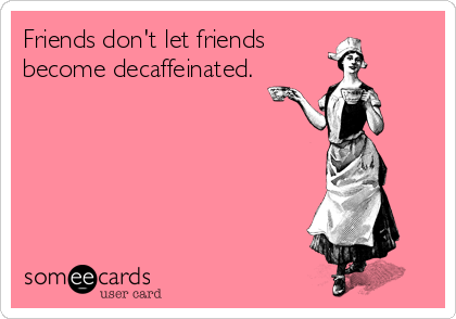 Friends don't let friends become decaffeinated.