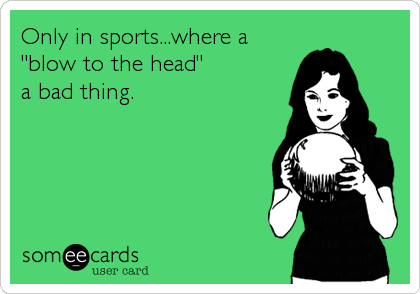 "Only in sports...where a ""blow to the head"" a bad thing."