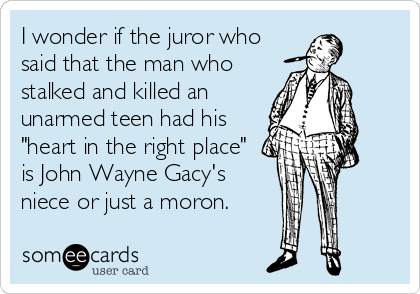 "I wonder if the juror who said that the man who stalked and killed an unarmed teen had his ""heart in the right place"" is John Wayne Gacy's niece or just a moron."