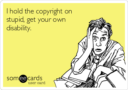 I hold the copyright on stupid, get your own disability.