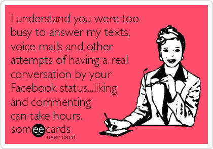 I understand you were too busy to answer my texts, voice mails and other  attempts of having a real conversation by your Facebook status...liking and commenting can take hours.