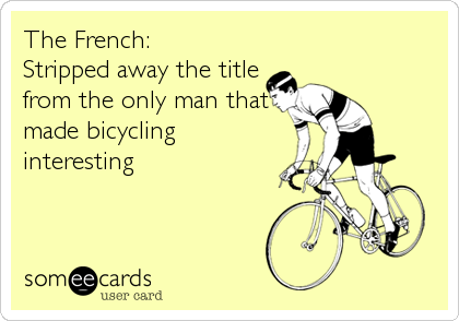The French: Stripped away the title from the only man that made bicycling interesting