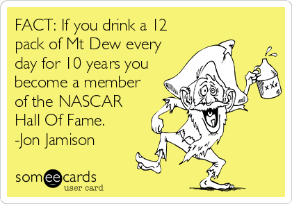 FACT: If you drink a 12 pack of Mt Dew every day for 10 years you become a member of the NASCAR Hall Of Fame. -Jon Jamison