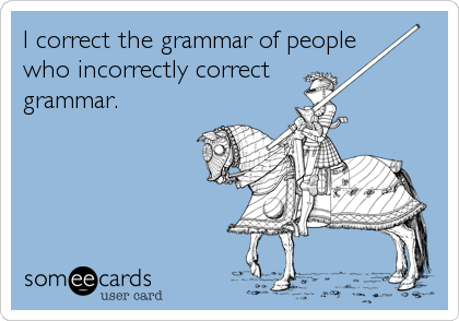 I correct the grammar of people  who incorrectly correct  grammar.