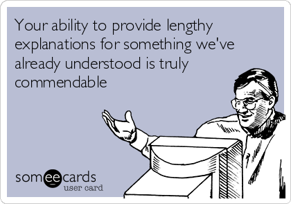 Your ability to provide lengthy explanations for something we've already understood is truly commendable