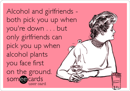 Alcohol and girlfriends - both pick you up when you're down . . . but only girlfriends can pick you up when alcohol plants you face first
