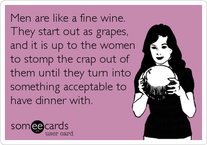 Men are like a fine wine. They start out as grapes, and it is up to the women to stomp the crap out of them until they turn into something%2