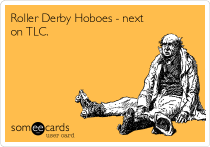 Roller Derby Hoboes - next on TLC.