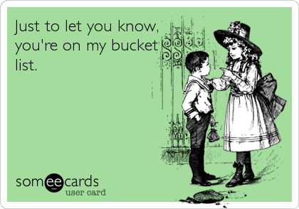 Just to let you know, you're on my bucket list.