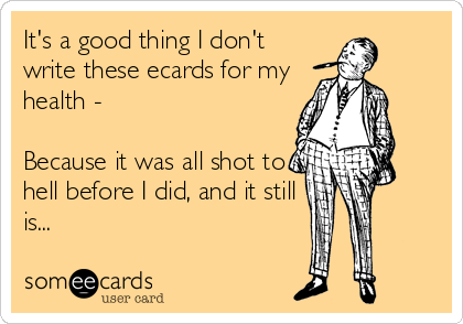 It's a good thing I don't write these ecards for my health -  Because it was all shot to hell before I did, and it still is...