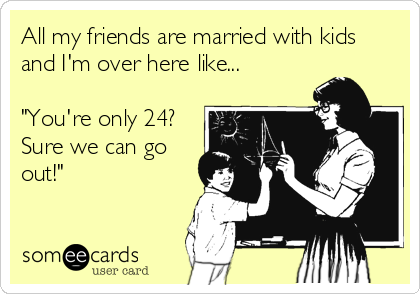 "All my friends are married with kids and I'm over here like...  ""You're only 24? Sure we can go out!"""