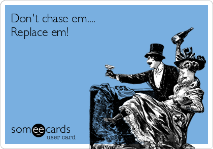 Don't chase em.... Replace em!