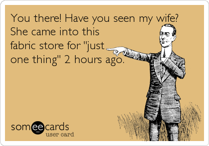 """You there! Have you seen my wife?  She came into this fabric store for """"just one thing"""" 2 hours ago."""