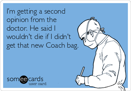 I'm getting a second opinion from the doctor. He said I wouldn't die if I didn't get that new Coach bag.