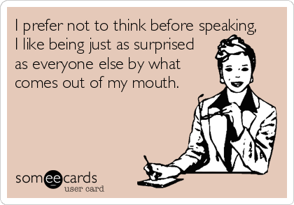 I prefer not to think before speaking,  I like being just as surprised  as everyone else by what comes out of my mouth.
