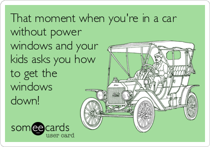 That moment when you're in a car without power windows and your kids asks you how to get the windows down!