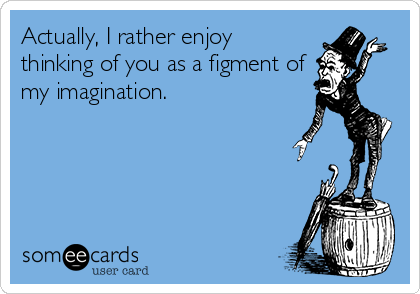 Actually, I rather enjoy thinking of you as a figment of my imagination.