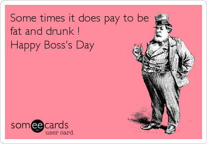 Some times it does pay to be fat and drunk !  Happy Boss's Day