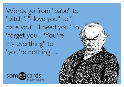"""Words go from """"babe"""" to """"bitch"""". """"I love you"""" to """"I hate you"""". """"I need you"""" to """"forget you"""". """"You're my everthing"""" to """"you'r"""