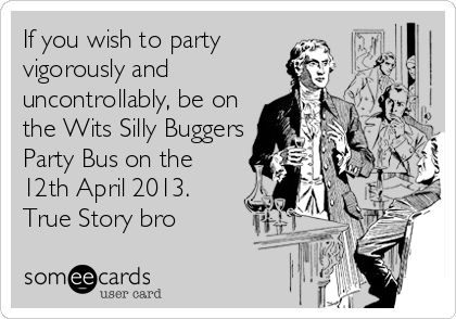 If you wish to party vigorously and uncontrollably, be on the Wits Silly Buggers Party Bus on the 12th April 2013. True Story bro