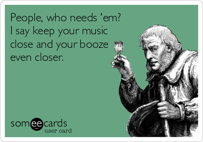 People, who needs 'em? I say keep your music close and your booze even closer.