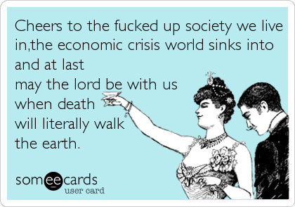 Cheers to the fucked up society we live in,the economic crisis world sinks into and at last may the lord be with us when death will literally wa