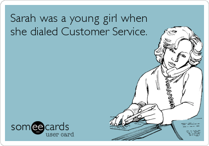Sarah was a young girl when she dialed Customer Service.