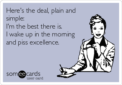 Here's the deal, plain and simple: I'm the best there is.  I wake up in the morning and piss excellence.