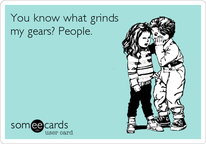 You know what grinds my gears? People.