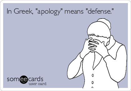 "In Greek, ""apology"" means ""defense."""