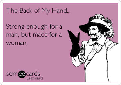 The Back of My Hand...  Strong enough for a man, but made for a woman.