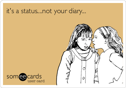 it's a status....not your diary...