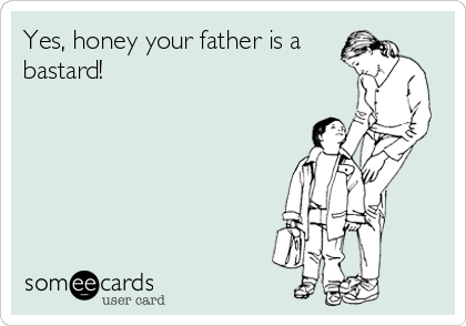 Yes, honey your father is a bastard!