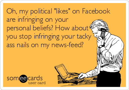 "Oh, my political ""likes"" on Facebook are infringing on your personal beliefs? How about you stop infringing your tacky ass nails on my news-feed?"